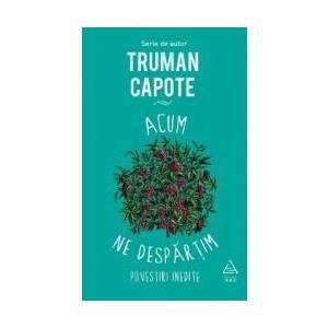 Acum ne despartim - Truman Capote imagine