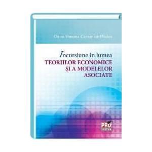 Incursiune in lumea teoriilor economice si a modelelor asociate - Oana Simona Caraman-Hudea imagine