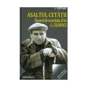 Asaltul Cetatii. Dosarul De Securitate Al Lui G. Calinescu - I. Oprisan imagine