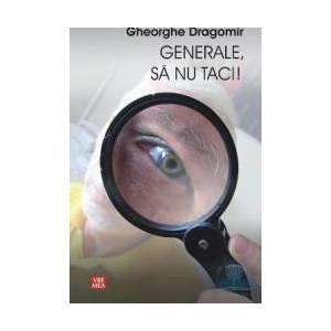 Generale sa nu taci - Gheorghe Dragomir imagine