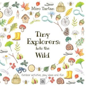Tiny Explorers : Into the Wild: Outdoor activities, play ideas and fun imagine