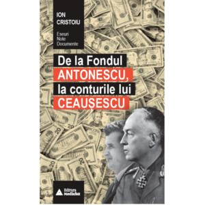 De la Fondul Antonescu, la conturile lui Ceausescu   Ion Cristoiu imagine