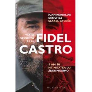 Viata secreta a lui Fidel Castro - 17 ani in intimitatea lui Lider Maximo   Juan Reinaldo Sanchez, Axel Gylden imagine