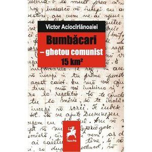 Bumbacari - ghetou comunist 15 km² | Victor Aciocarlanoaiei imagine