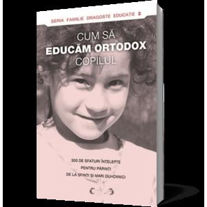 Cum să educăm ortodox copilul. 300 de sfaturi înţelepte pentru părinţi de la sfinţi şi mari duhovnici imagine