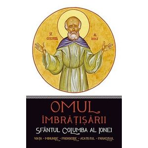 Omul îmbrățișării: Sfântul Columba al Ionei. Viața, minunile, prorociile, acatistul, paraclisul imagine