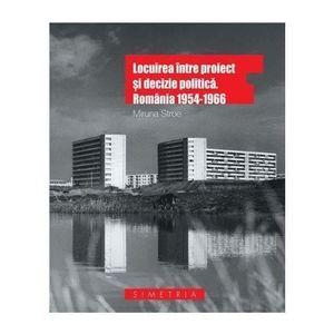 Locuirea intre proiect si decizie politica. Romania 1954-1966 - Miruna Stroe imagine