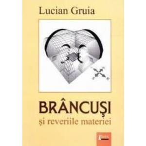 Brancusi si reveriile materiei - Lucian Gruia imagine