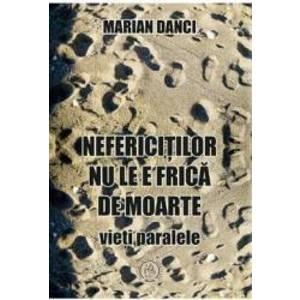 Nefericitilor nu le e frica de moarte - Marian Danci imagine