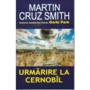 Urmarire la Cernobil - Martin Cruz Smith imagine