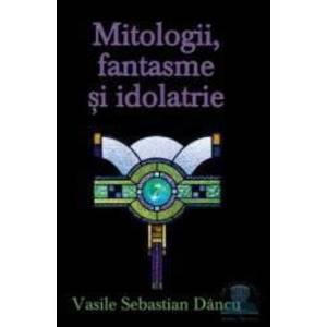 Mitologii fantasme si Idolatrie - Vasile Sebastian Dancu imagine