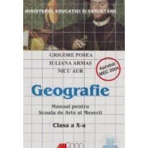 Geografie Cls 10 - Grigore Posea Iuliana Armas Nicu Aur - MANUAL PENTRU SCOALA DE ARTE SI MESERII imagine