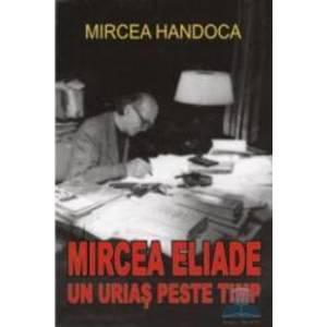 Mircea Eliade un urias peste timp - Mircea Handoca imagine