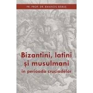 Bizantini latini si musulmani in perioada cruciadelor - Emanoil Babus imagine