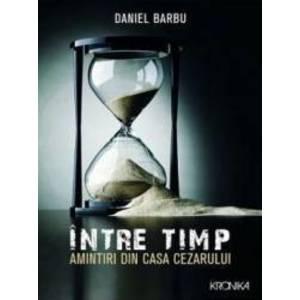 Intre timp. Amintiri din casa Cezarului | Daniel Barbu imagine