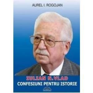 Iulian N. Vlad - Confesiuni pentru istorie - Aurel I. Rogojan - PRECOMANDA imagine