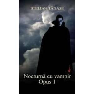 Nocturna cu vampir. Opus 1 - Stelian Tanase imagine