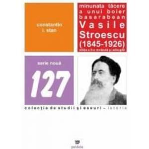 Minunata tacere a unui boier basarabean Vasile Stroescu 1845-1926 Ed.2 - Constatin I. Stan imagine