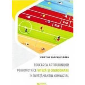 Educarea aptitudinilor psihomotrice viteza si coordonare in invatamantul gimnazial - Cristina Farcas-Vlagea imagine