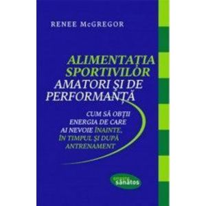 Alimentatia sportivilor amatori si de performanta - Renee McGregor imagine
