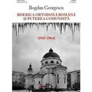 Biserica Ortodoxa Romana si puterea comunista 1945-1964 - Bogdan Georgescu imagine