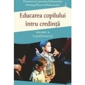 Educarea copilului intru credinta vol.2 Copilul in biserica - Constantin Parhomenko Elizaveta Parhomenko imagine