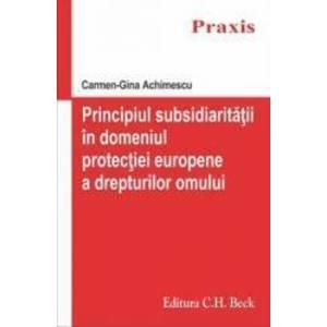 Principiul subsidiaritatii in domeniul protectiei europene a drepturilor omului - Carmen-Gina Achime imagine