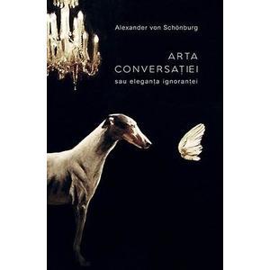 Arta conversatiei sau eleganta ignorantei | Alexander von Schonburg imagine