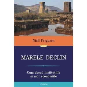 Marele Declin: Cum decad institutiile si mor economiile   Niall Ferguson imagine