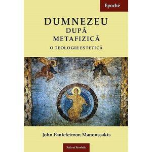 Dumnezeu dupa metafizica. O teologie estetica | John Panteleimon Manoussakis imagine