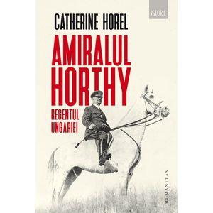 Amiralul Horthy, regentul Ungariei   Catherine Horel imagine