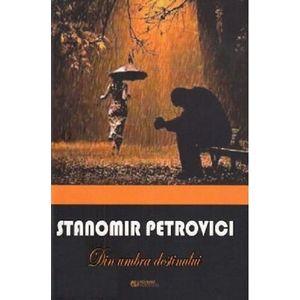 Din umbra destinului   Stanomir Petrovici imagine