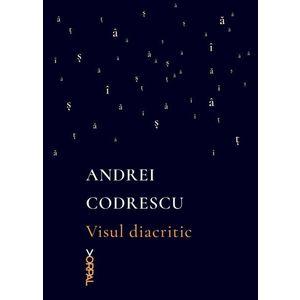 Visul diacritic | Andrei Codrescu imagine