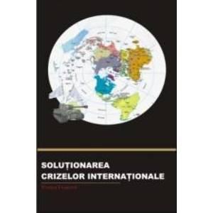 Solutionarea Crizelor Internationale - Teodor Frunzeti imagine