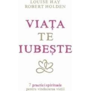 Viata Te Iubeste - Louise Hay, Robert Holden imagine