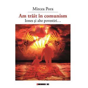 Am trait in comunism - Iones si alte povestiri... | Mircea Pora imagine