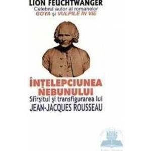 Intelepciunea nebunului. Sfarsitul si transfigurarea lui Jean-Jacques Rousseau - Lion Feuchtwanger imagine