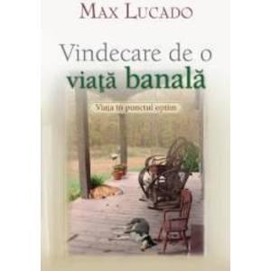 Vindecare De O Viata Banala - Max Lucado imagine