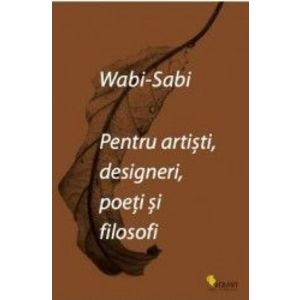 Wabi-sabi pentru artisti, designeri, poeti si filosofi   Leonard Koren imagine