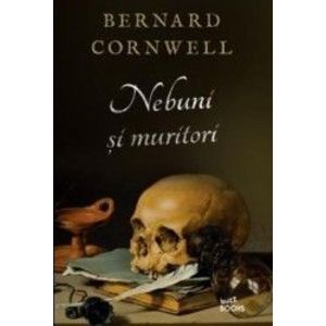 Nebuni si muritori - Bernard Cornwell imagine