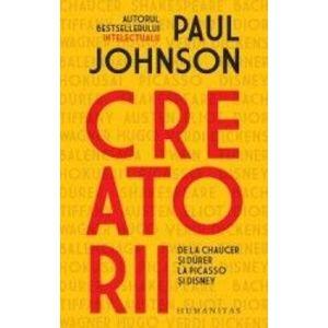 Creatorii. De la Chaucer si Durer la Picasso si Disney - Paul Johnson imagine