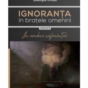 Ignoranta in bratele omenirii Vol.2 In umbra suferintei - Gheorghe Virtosu imagine
