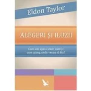 Alegeri si iluzii - Eldon Taylor imagine