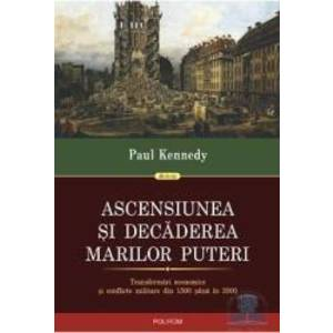 Ascensiunea si decaderea marilor puteri - Paul Kennedy imagine