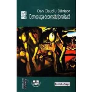 Democratia deconstitutionalizata - Dan Claudiu Danisor imagine