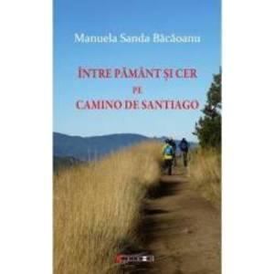 Intre pamant si cer pe Camino de Santiago - Manuela Sanda Bacaoanu imagine