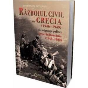Razboiul civil din Grecia (1946 - 1949) si emigrantii politici greci in Romania (1948 - 1982) - Apostol Patelakis imagine