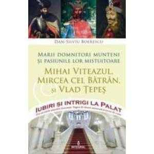 Iubiri si intrigi la palat Vol. 1 Marii domnitori munteni si pasiunile lor... Mihai Viteazul Mircea cel Batran si Vlad T imagine